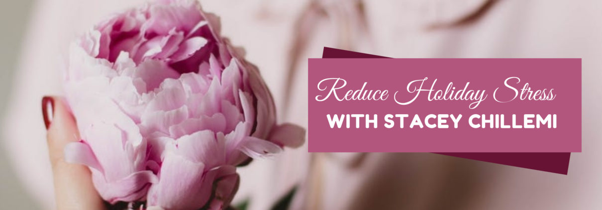 REDUCE HOLIDAY STRESS - WITH STACEY CHILLEMI
